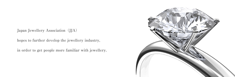 Japan Jewelly Associaton(JJA)hopes to further develop the jewellery industry,in order to get people more familiar with jewellery.